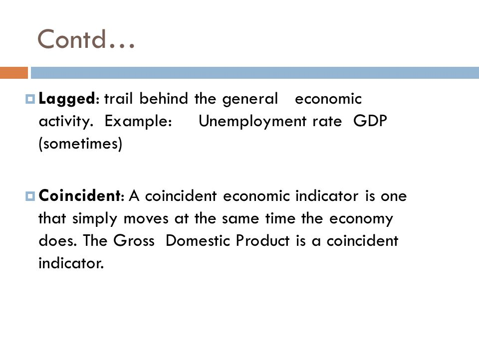 Contd… Lagged: trail behind the general economic activity. Example: Unemployment rate GDP (sometimes)