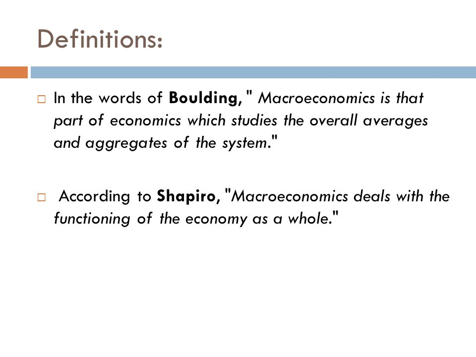 Definitions: In the words of Boulding, Macroeconomics is that part of economics which studies the overall averages and aggregates of the system.