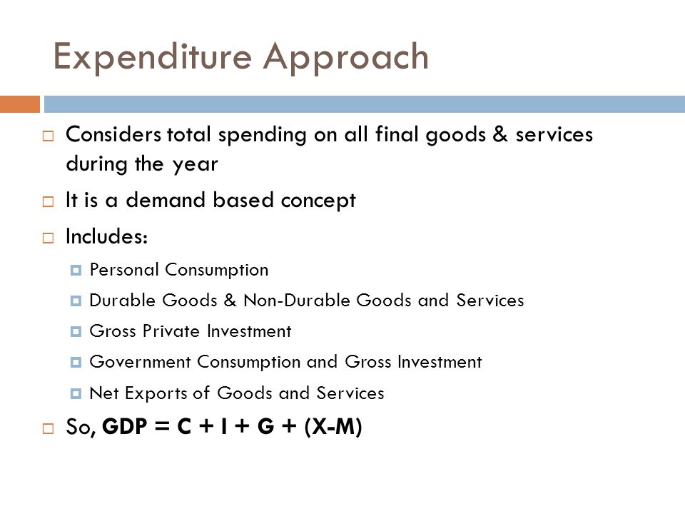 Expenditure Approach Considers total spending on all final goods & services during the year. It is a demand based concept.