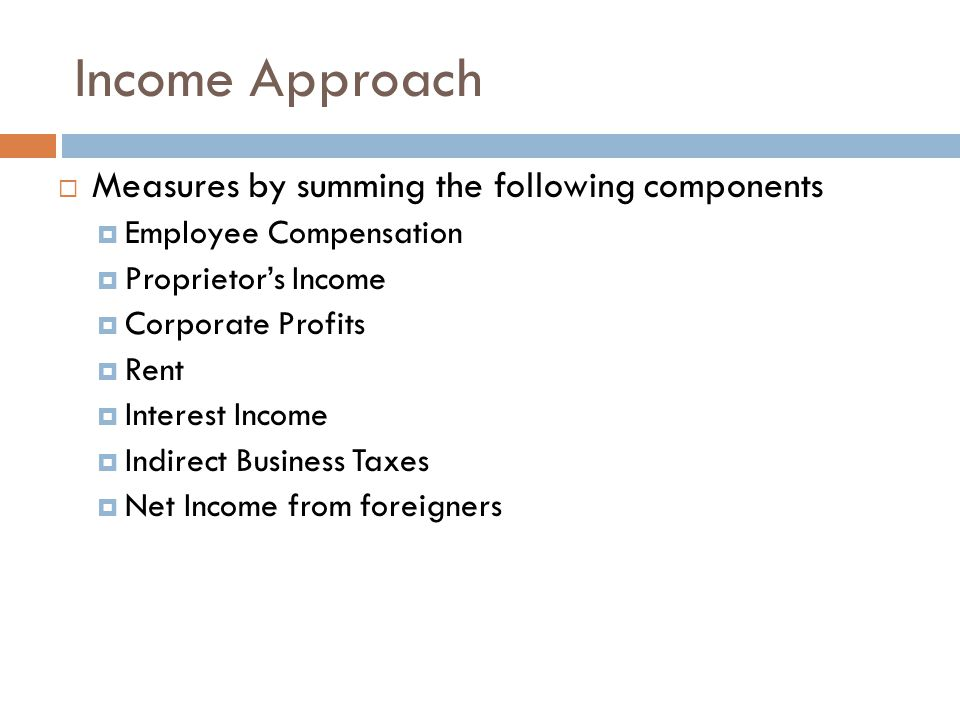 Income Approach Measures by summing the following components