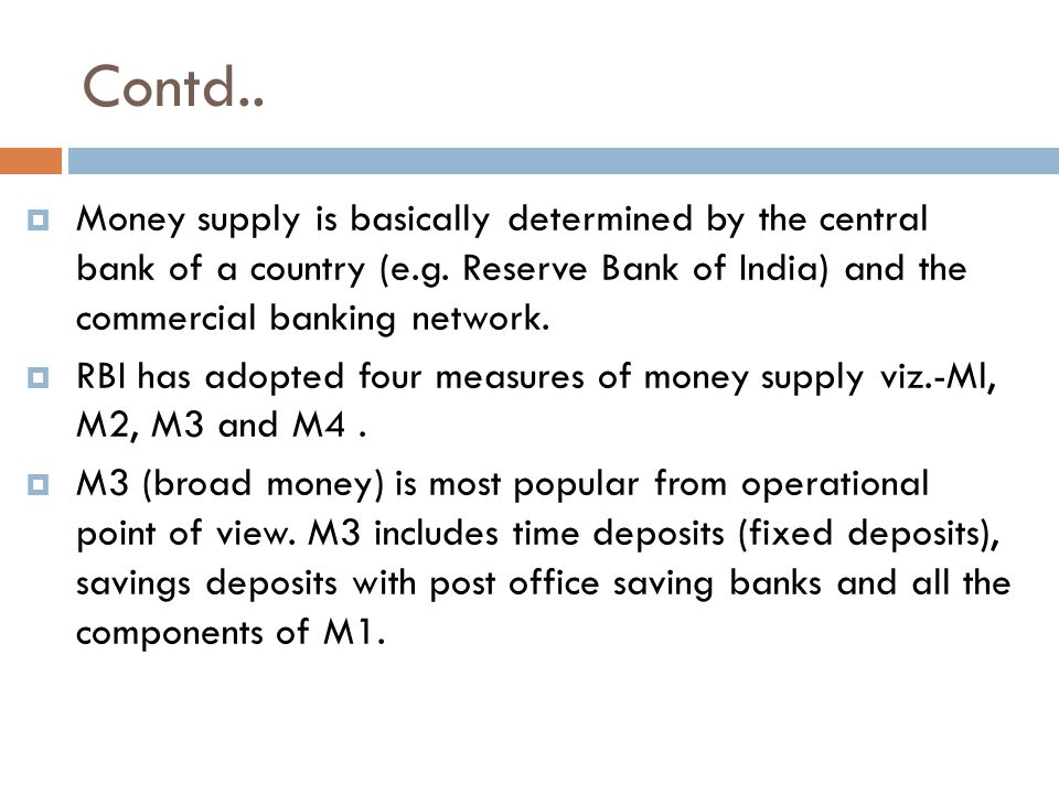 Contd.. Money supply is basically determined by the central bank of a country (e.g. Reserve Bank of India) and the commercial banking network.