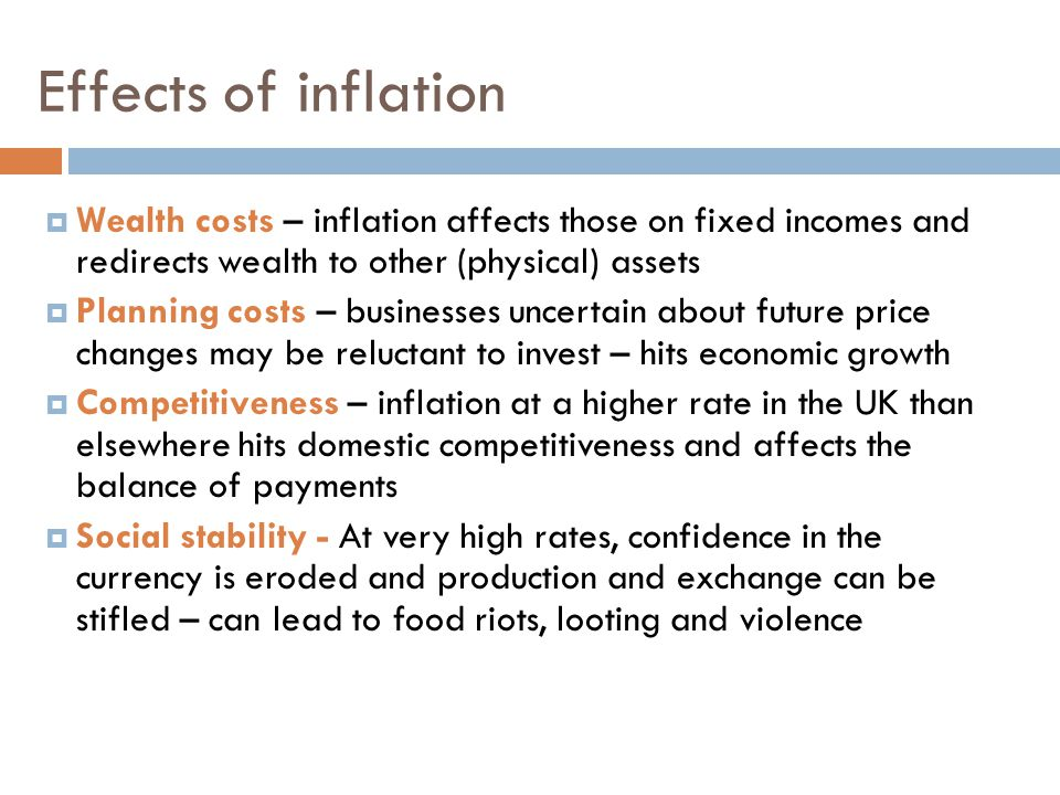 Effects of inflation Wealth costs – inflation affects those on fixed incomes and redirects wealth to other (physical) assets.