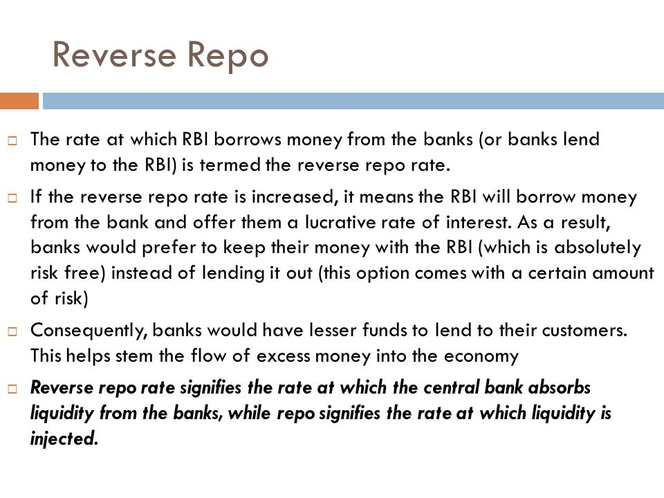 Reverse Repo The rate at which RBI borrows money from the banks (or banks lend money to the RBI) is termed the reverse repo rate.