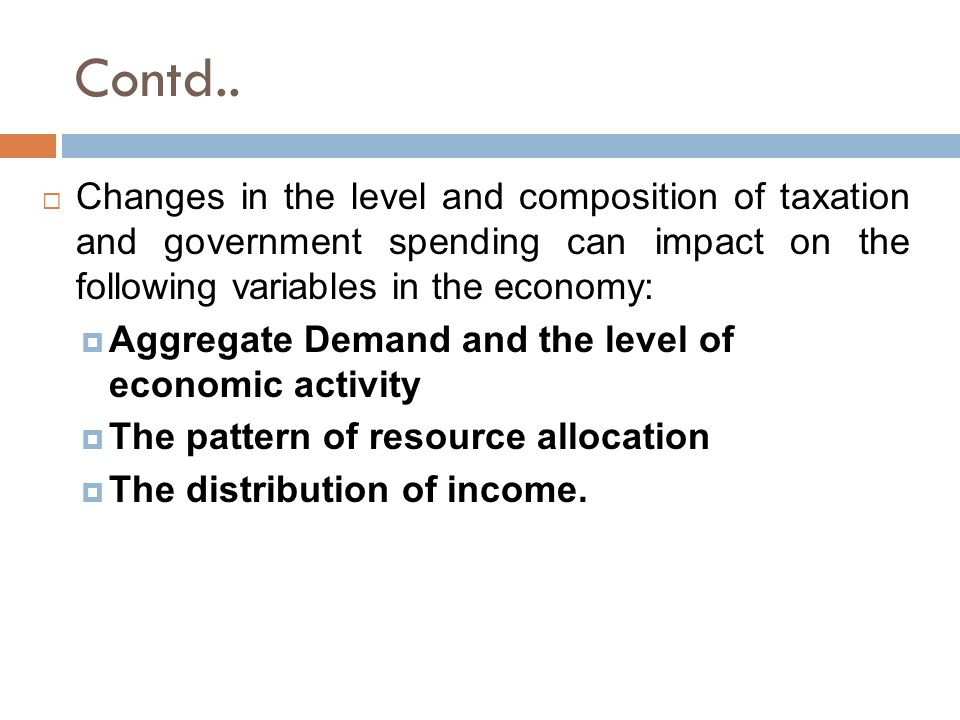 Contd.. Changes in the level and composition of taxation and government spending can impact on the following variables in the economy: