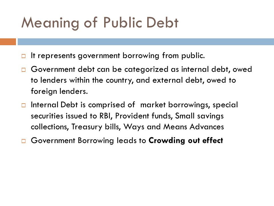 Meaning of Public Debt It represents government borrowing from public.