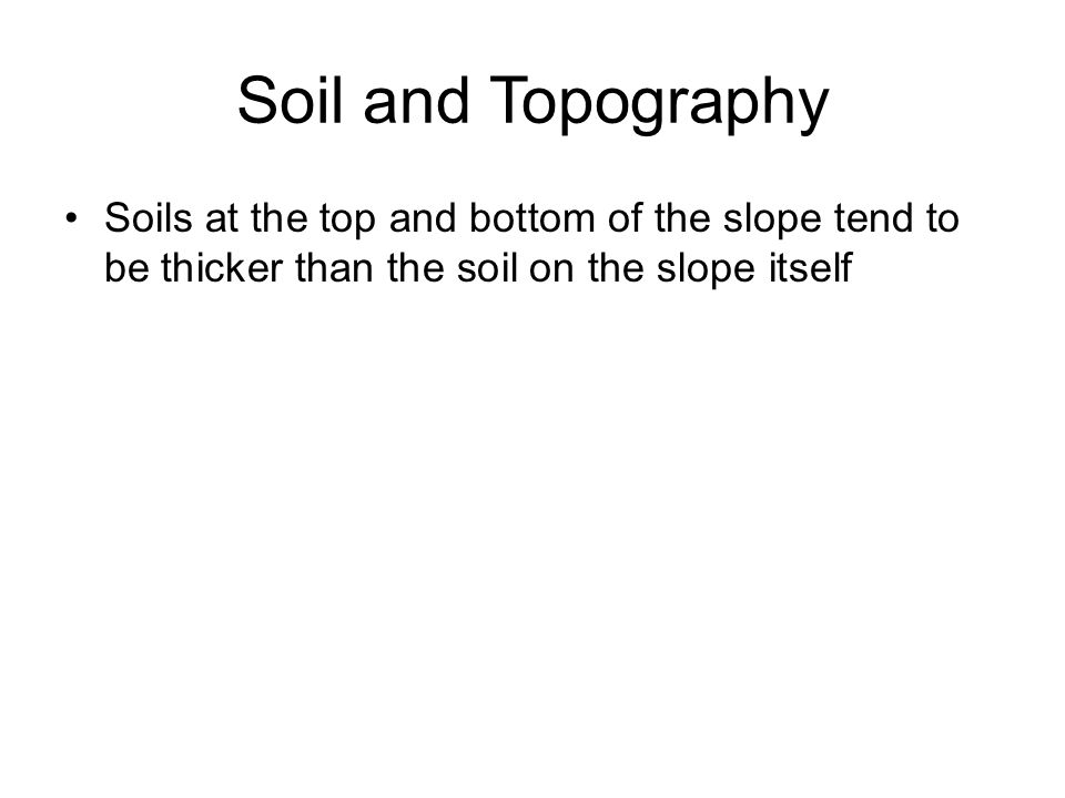 Soil and Topography Soils at the top and bottom of the slope tend to be thicker than the soil on the slope itself.
