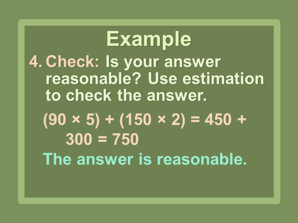 Example Check: Is your answer reasonable Use estimation to check the answer. (90 × 5) + (150 × 2) = 450 + 300 = 750.