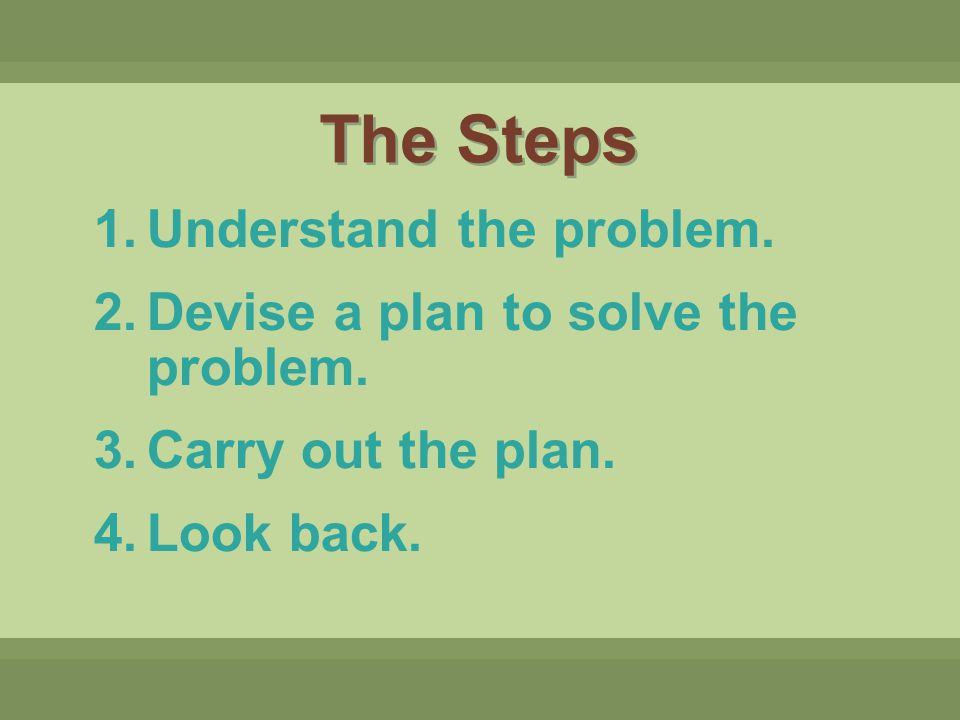 The Steps Understand the problem. Devise a plan to solve the problem.