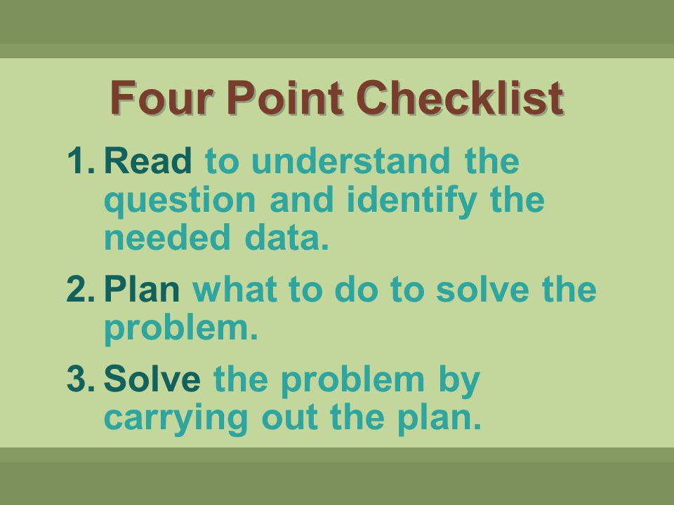 Four Point Checklist Read to understand the question and identify the needed data. Plan what to do to solve the problem.