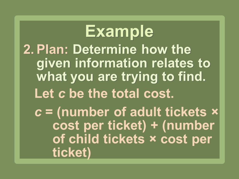 Example Plan: Determine how the given information relates to what you are trying to find. Let c be the total cost.