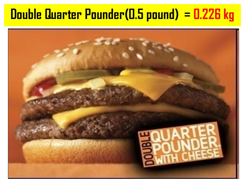 Double Quarter Pounder(0.5 pound) = 0.226 kg
