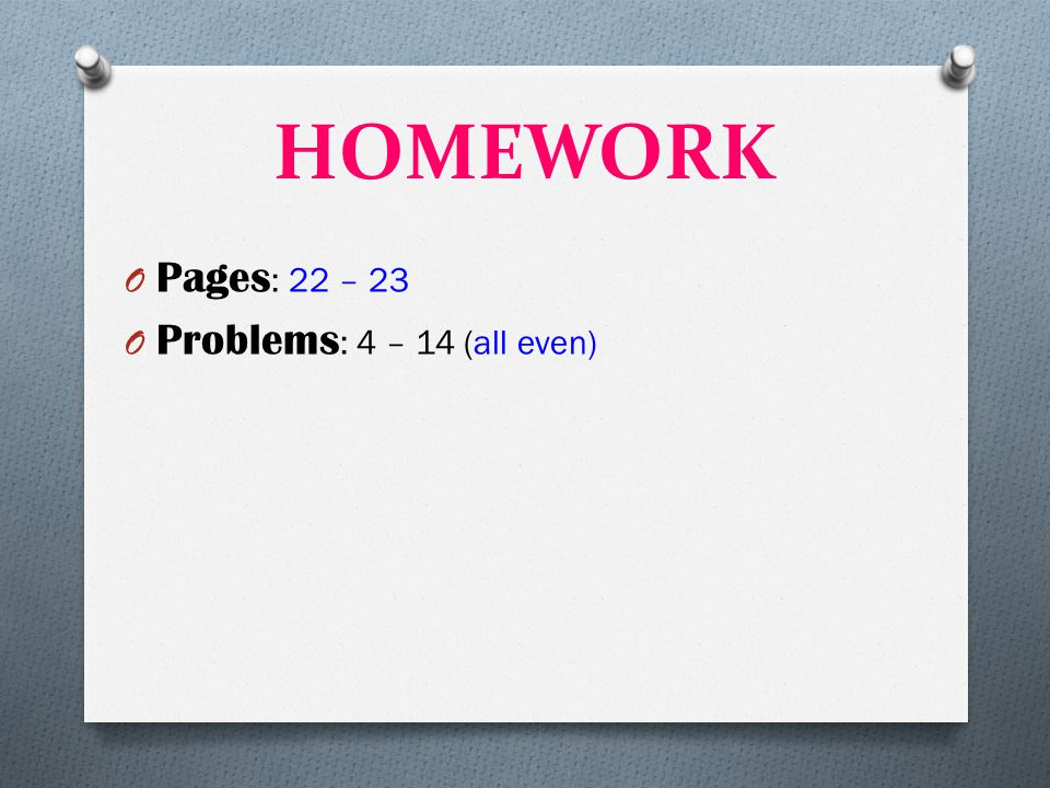 HOMEWORK Pages: 22 – 23 Problems: 4 – 14 (all even)