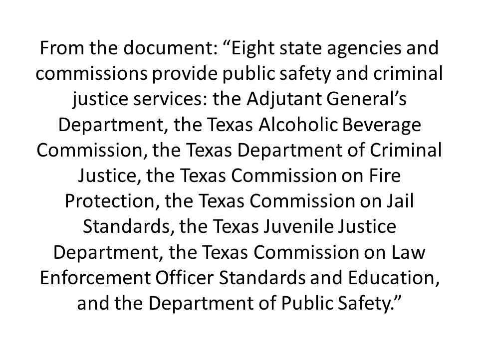 From the document: Eight state agencies and commissions provide public safety and criminal justice services: the Adjutant General's Department, the Texas Alcoholic Beverage Commission, the Texas Department of Criminal Justice, the Texas Commission on Fire Protection, the Texas Commission on Jail Standards, the Texas Juvenile Justice Department, the Texas Commission on Law Enforcement Officer Standards and Education, and the Department of Public Safety.