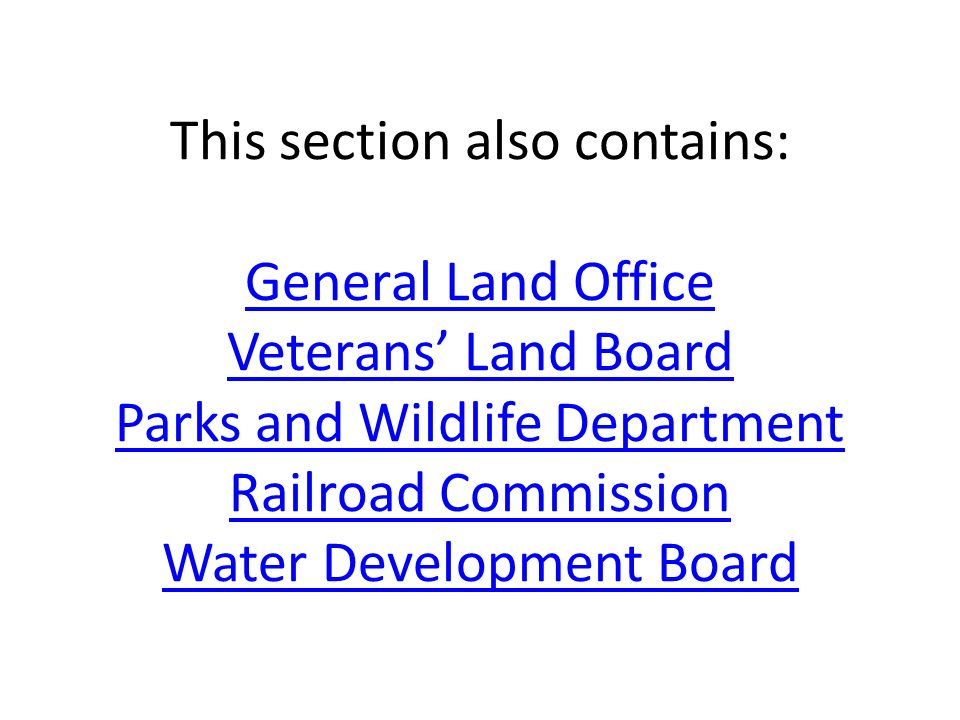 This section also contains: General Land Office Veterans' Land Board Parks and Wildlife Department Railroad Commission Water Development Board