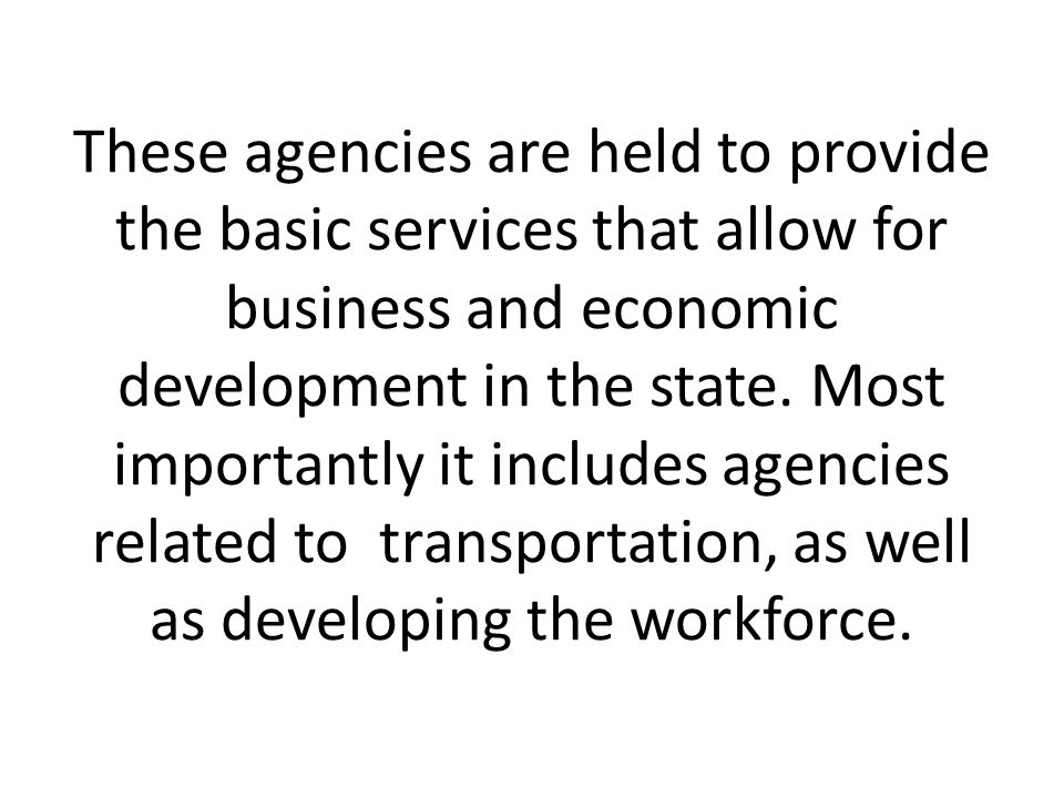 These agencies are held to provide the basic services that allow for business and economic development in the state.