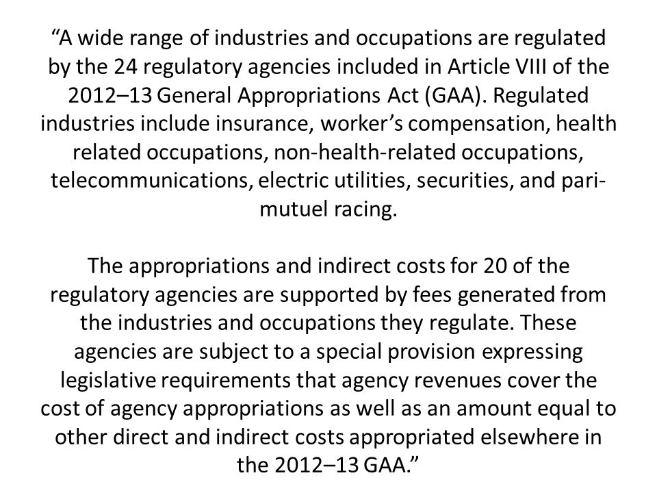 A wide range of industries and occupations are regulated by the 24 regulatory agencies included in Article VIII of the 2012–13 General Appropriations Act (GAA).