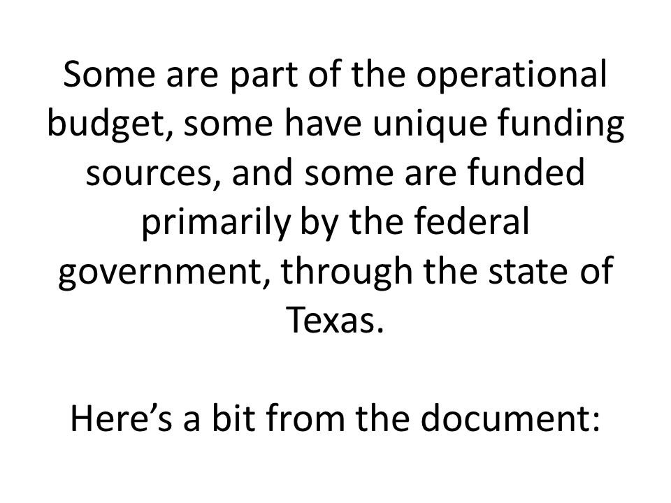 Some are part of the operational budget, some have unique funding sources, and some are funded primarily by the federal government, through the state of Texas.
