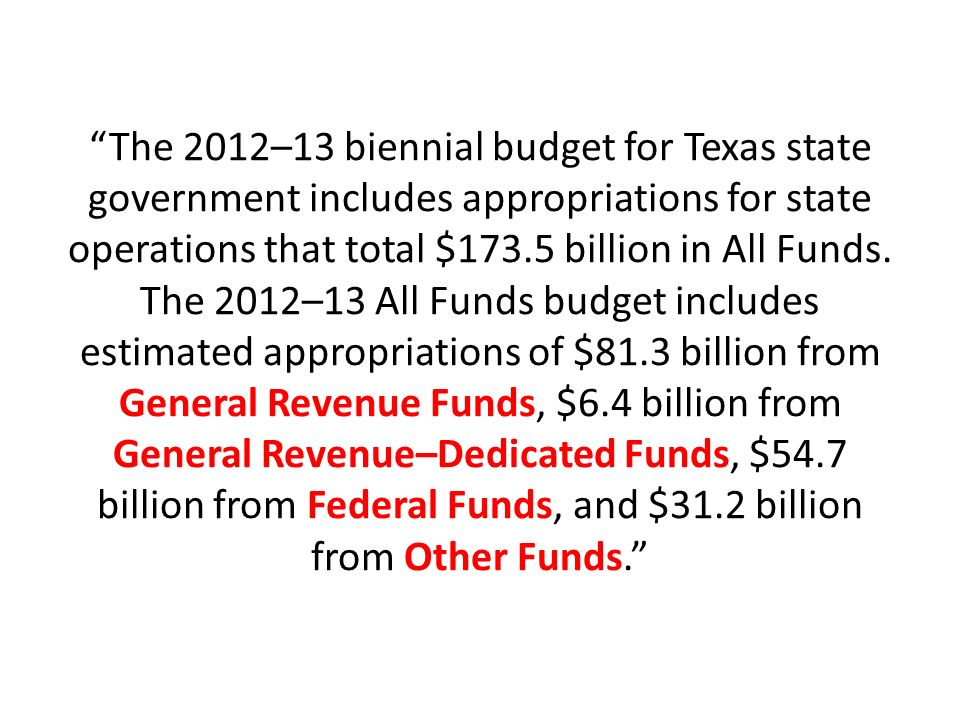 The 2012–13 biennial budget for Texas state government includes appropriations for state operations that total $173.5 billion in All Funds.