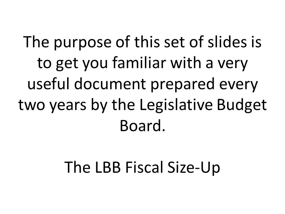 The purpose of this set of slides is to get you familiar with a very useful document prepared every two years by the Legislative Budget Board.