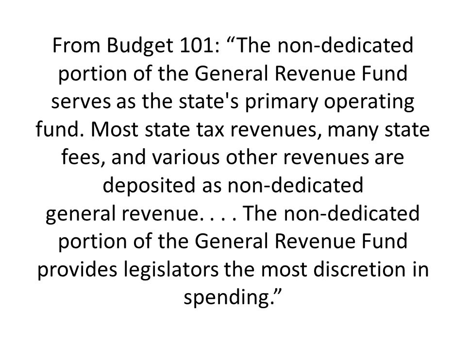 From Budget 101: The non-dedicated portion of the General Revenue Fund serves as the state s primary operating fund.