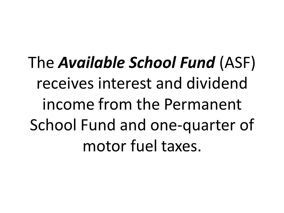 The Available School Fund (ASF) receives interest and dividend income from the Permanent School Fund and one-quarter of motor fuel taxes.