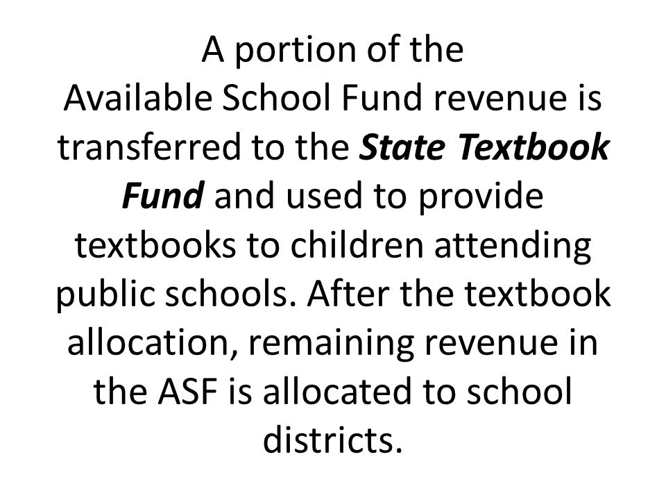 A portion of the Available School Fund revenue is transferred to the State Textbook Fund and used to provide textbooks to children attending public schools.