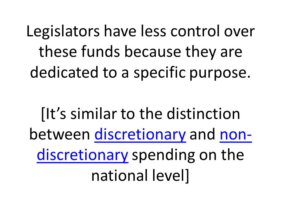 Legislators have less control over these funds because they are dedicated to a specific purpose.