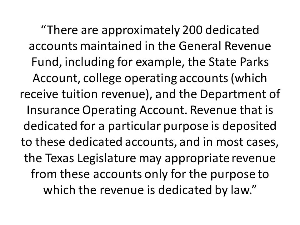 There are approximately 200 dedicated accounts maintained in the General Revenue Fund, including for example, the State Parks Account, college operating accounts (which receive tuition revenue), and the Department of Insurance Operating Account.