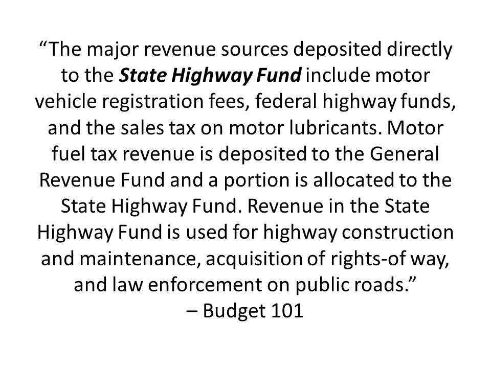 The major revenue sources deposited directly to the State Highway Fund include motor vehicle registration fees, federal highway funds, and the sales tax on motor lubricants.