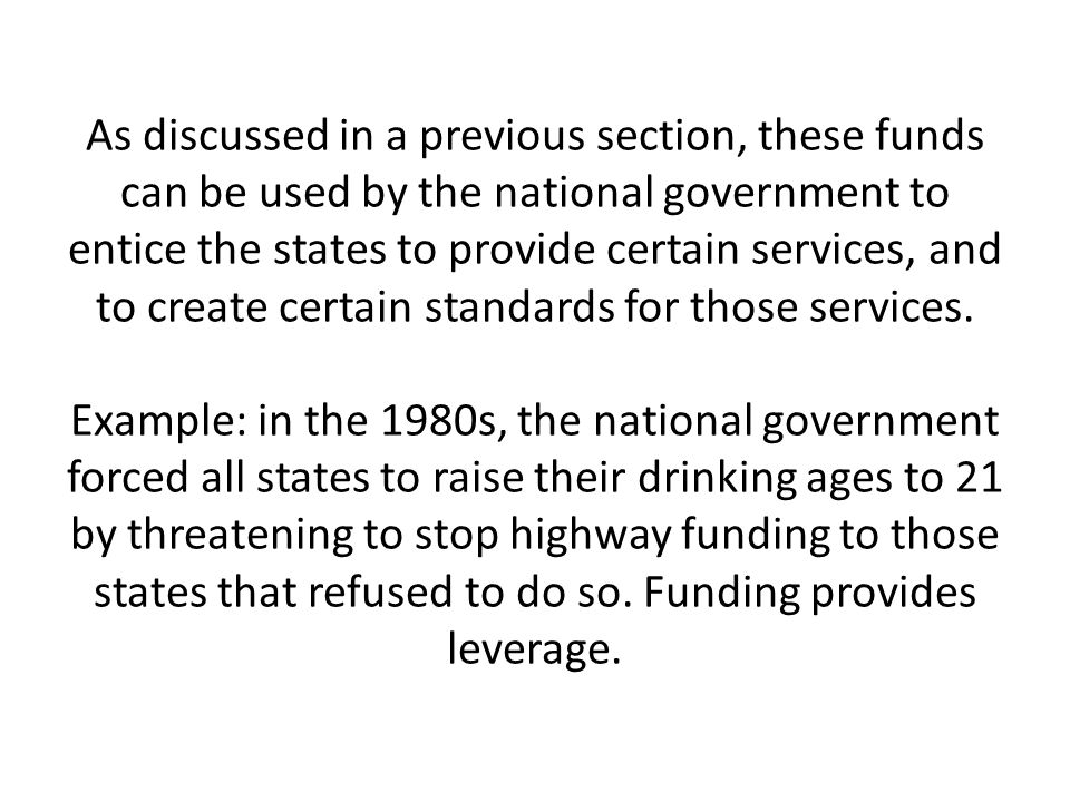 As discussed in a previous section, these funds can be used by the national government to entice the states to provide certain services, and to create certain standards for those services.
