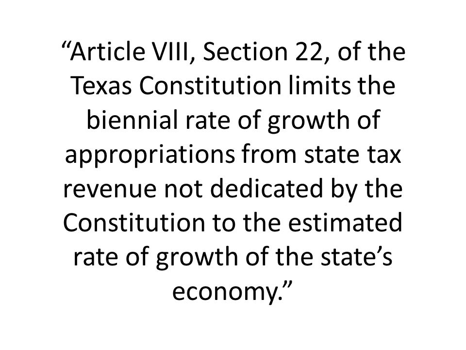 Article VIII, Section 22, of the Texas Constitution limits the biennial rate of growth of appropriations from state tax revenue not dedicated by the Constitution to the estimated rate of growth of the state's economy.