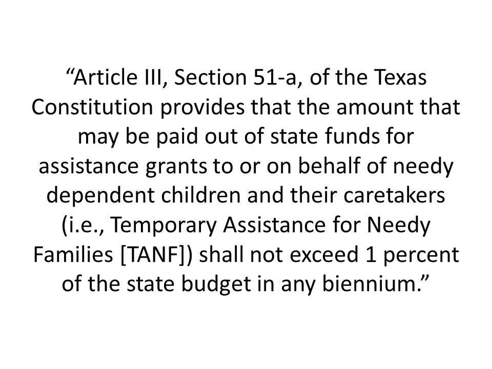 Article III, Section 51-a, of the Texas Constitution provides that the amount that may be paid out of state funds for assistance grants to or on behalf of needy dependent children and their caretakers (i.e., Temporary Assistance for Needy Families [TANF]) shall not exceed 1 percent of the state budget in any biennium.