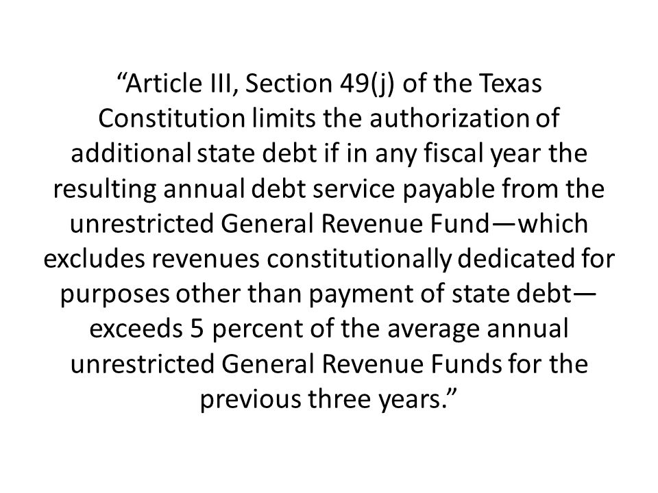 Article III, Section 49(j) of the Texas Constitution limits the authorization of additional state debt if in any fiscal year the resulting annual debt service payable from the unrestricted General Revenue Fund—which excludes revenues constitutionally dedicated for purposes other than payment of state debt—exceeds 5 percent of the average annual unrestricted General Revenue Funds for the previous three years.