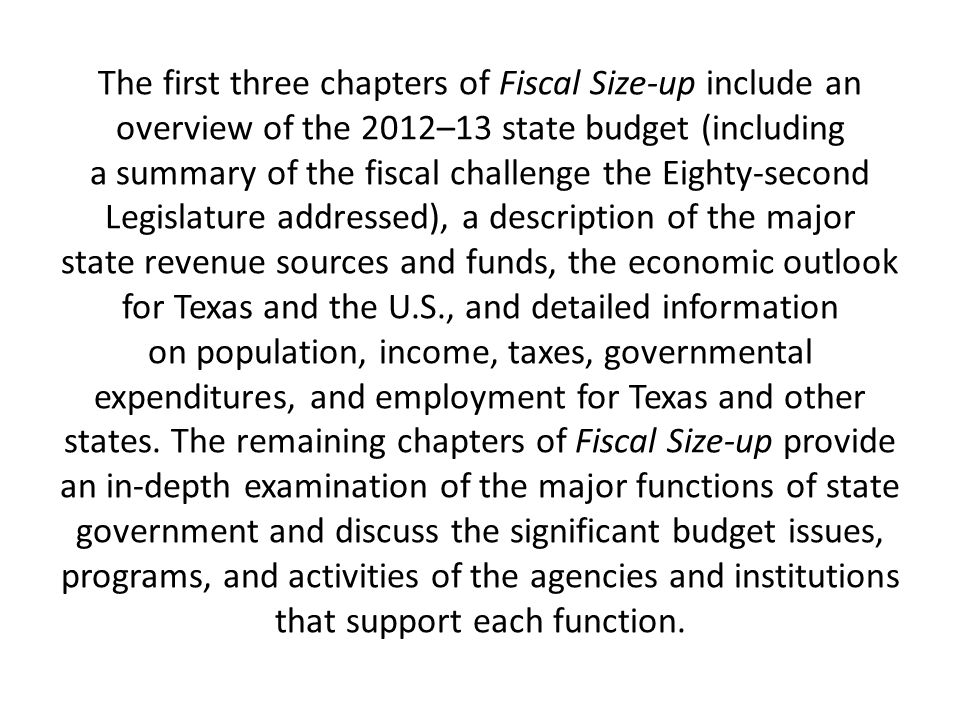 The first three chapters of Fiscal Size-up include an overview of the 2012–13 state budget (including a summary of the fiscal challenge the Eighty-second Legislature addressed), a description of the major state revenue sources and funds, the economic outlook for Texas and the U.S., and detailed information on population, income, taxes, governmental expenditures, and employment for Texas and other states.