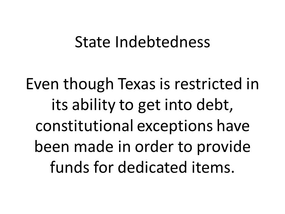 State Indebtedness Even though Texas is restricted in its ability to get into debt, constitutional exceptions have been made in order to provide funds for dedicated items.