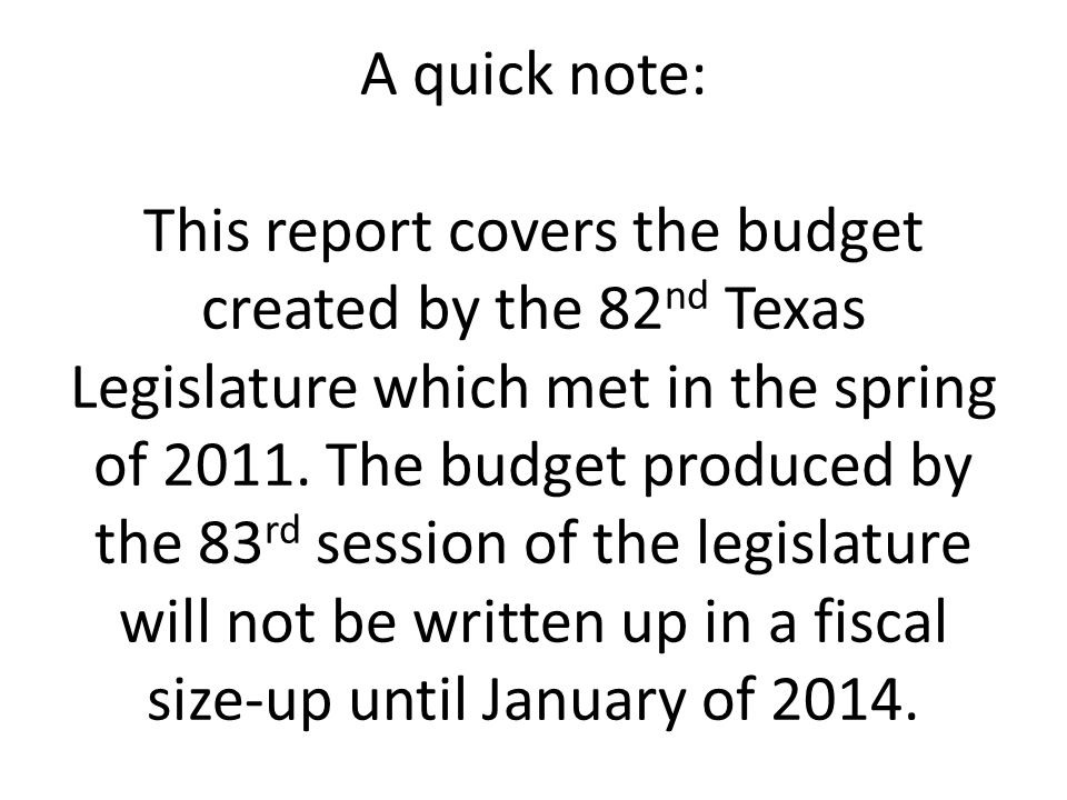 A quick note: This report covers the budget created by the 82nd Texas Legislature which met in the spring of 2011.