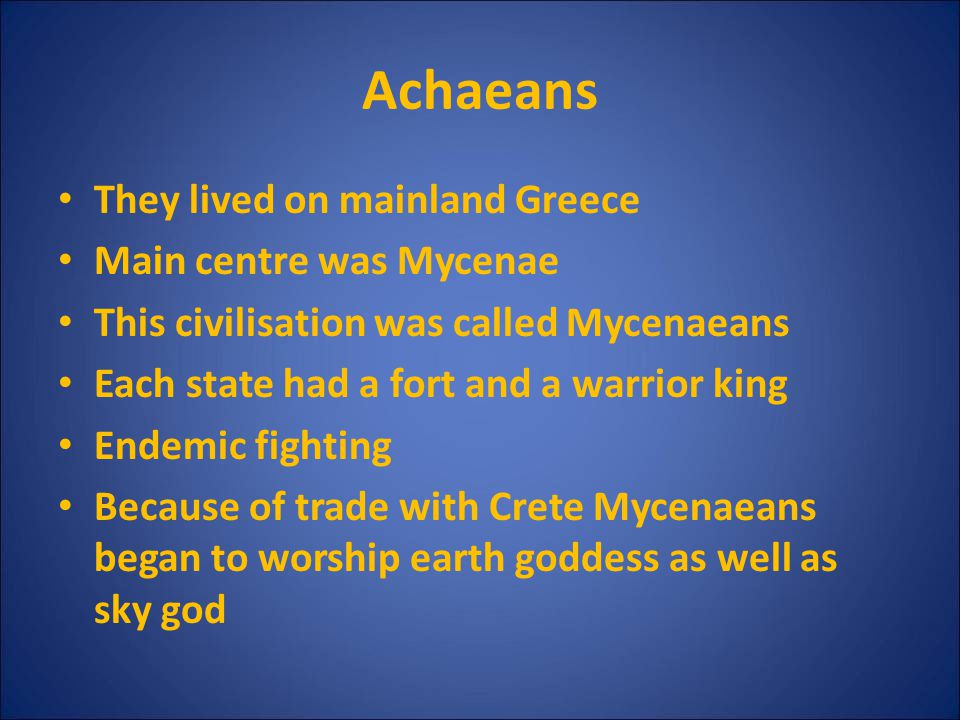 Achaeans They lived on mainland Greece Main centre was Mycenae