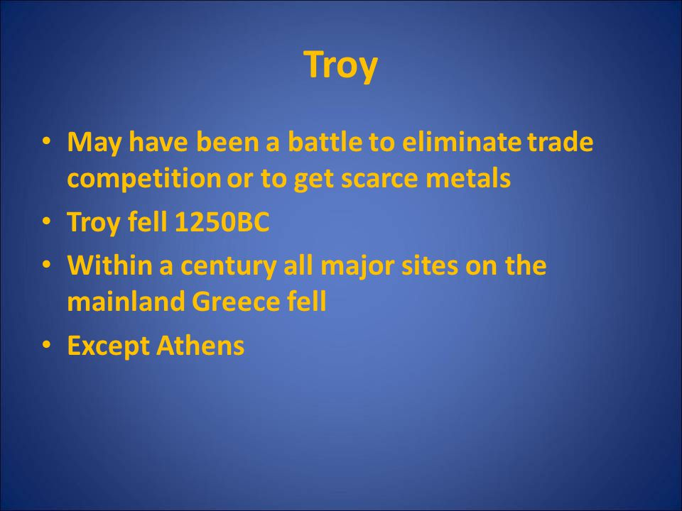 Troy May have been a battle to eliminate trade competition or to get scarce metals. Troy fell 1250BC.