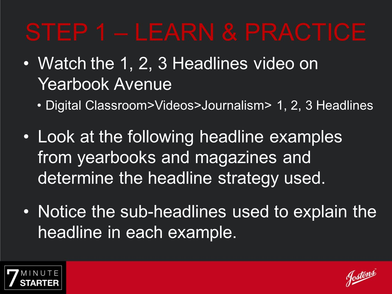 STEP 1 – LEARN & PRACTICE Watch the 1, 2, 3 Headlines video on Yearbook Avenue. Digital Classroom>Videos>Journalism> 1, 2, 3 Headlines.