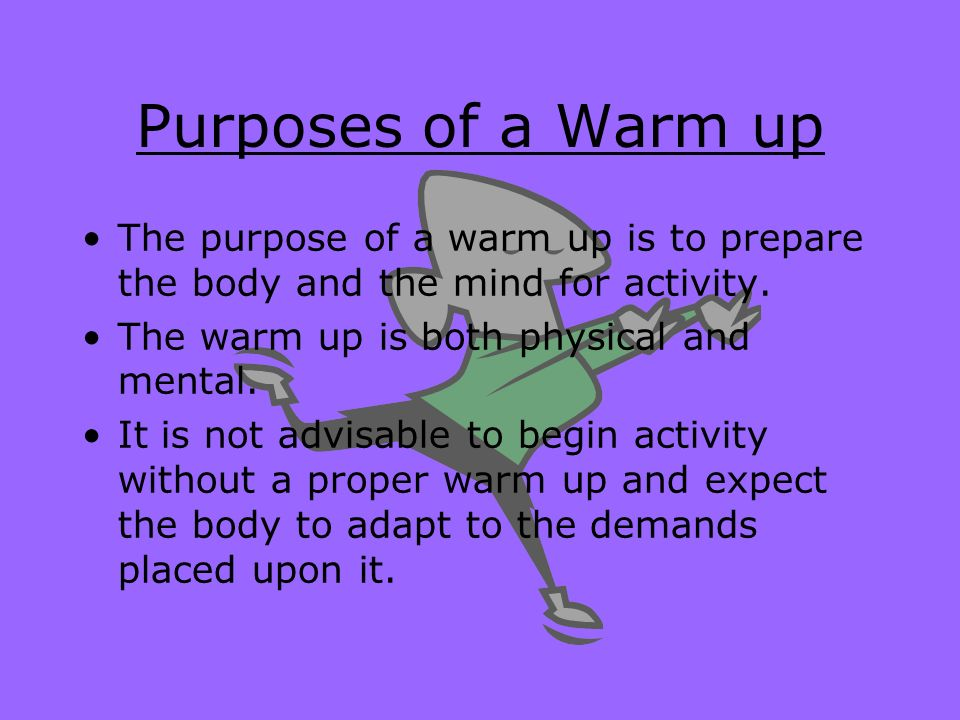 Purposes of a Warm up The purpose of a warm up is to prepare the body and the mind for activity. The warm up is both physical and mental.