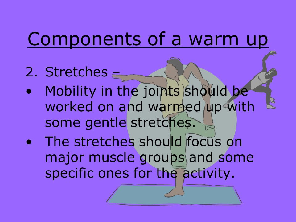 Components of a warm up Stretches –