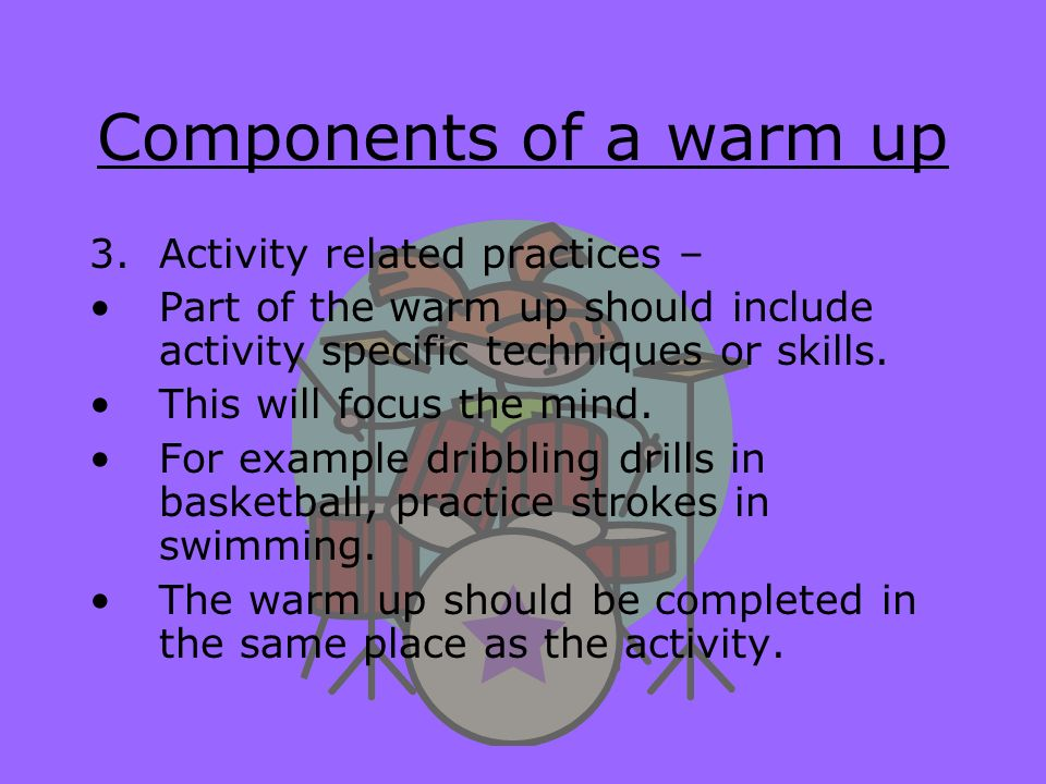 Components of a warm up Activity related practices –