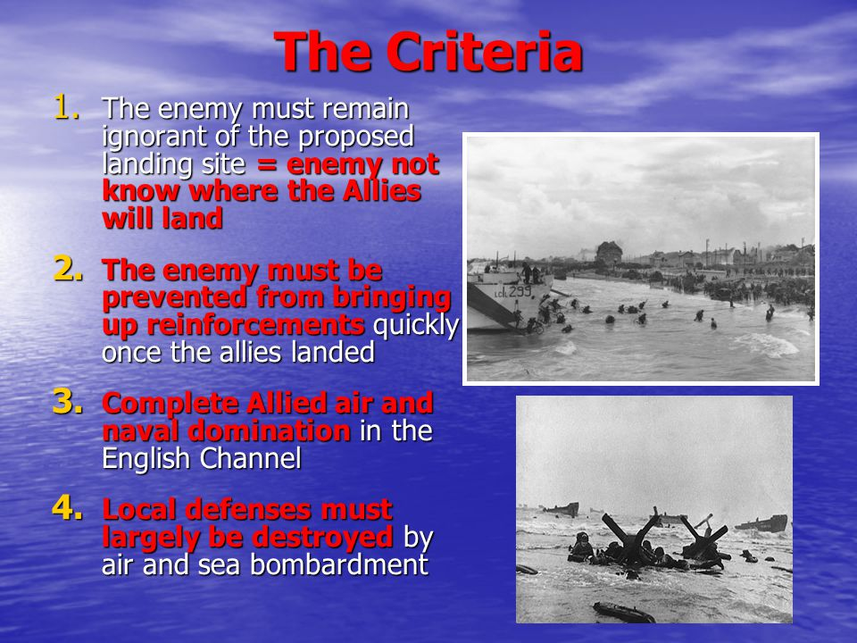 The Criteria The enemy must remain ignorant of the proposed landing site = enemy not know where the Allies will land.