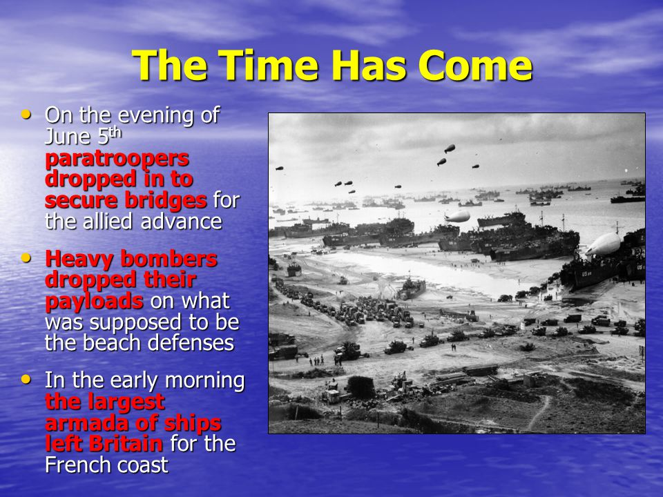 The Time Has Come On the evening of June 5th paratroopers dropped in to secure bridges for the allied advance.
