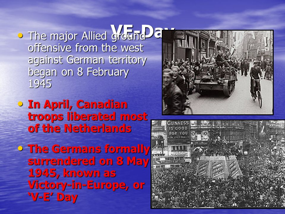 VE-Day The major Allied ground offensive from the west against German territory began on 8 February 1945.