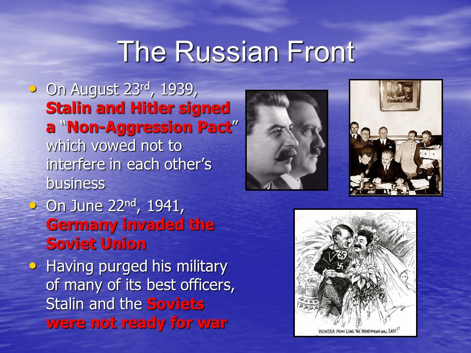 The Russian Front On August 23rd, 1939, Stalin and Hitler signed a Non-Aggression Pact which vowed not to interfere in each other's business.