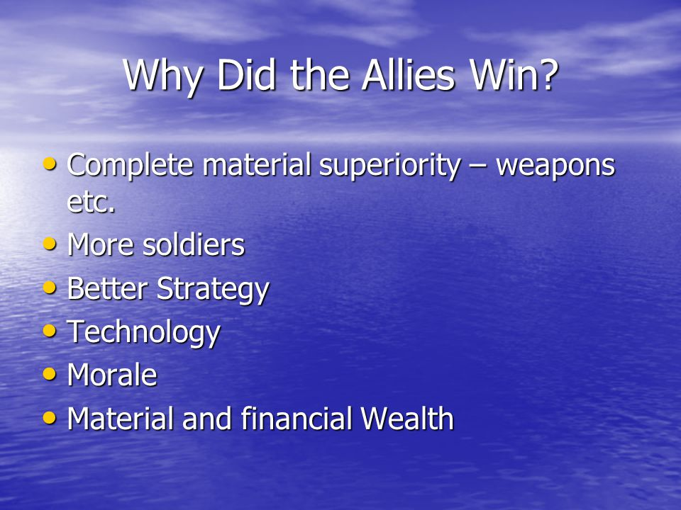 Why Did the Allies Win Complete material superiority – weapons etc.