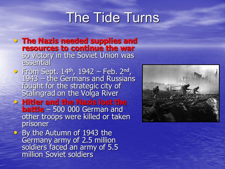 The Tide Turns The Nazis needed supplies and resources to continue the war so victory in the Soviet Union was essential.