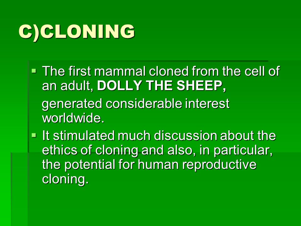 C)CLONING The first mammal cloned from the cell of an adult, DOLLY THE SHEEP, generated considerable interest worldwide.
