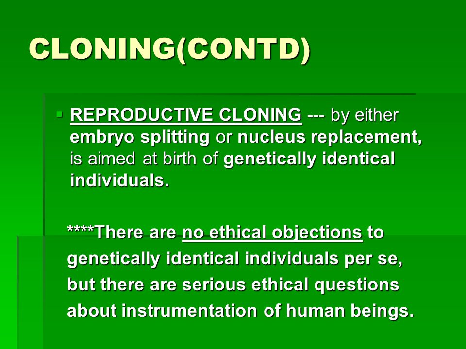 CLONING(CONTD) REPRODUCTIVE CLONING --- by either embryo splitting or nucleus replacement, is aimed at birth of genetically identical individuals.